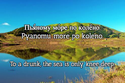 To a drunk, the sea is only knee deep